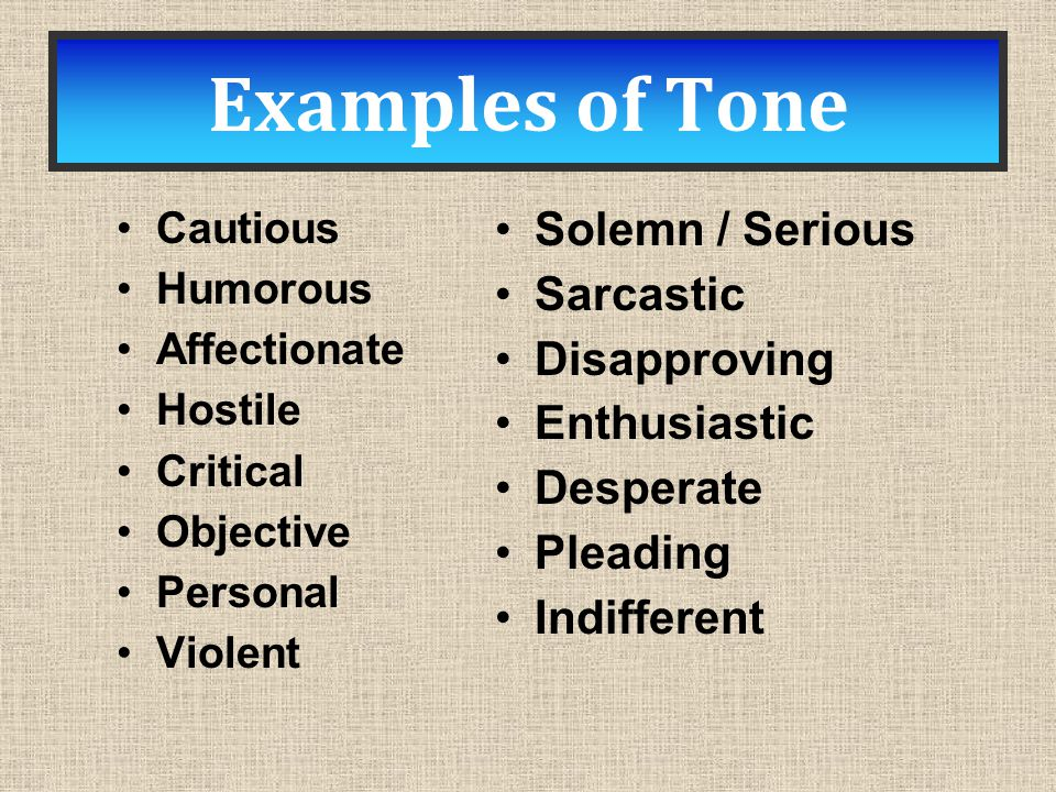 Examples of Tone Cautious Humorous Affectionate Hostile Critical Objective Personal Violent Solemn / Serious Sarcastic Disapproving Enthusiastic Desperate Pleading Indifferent