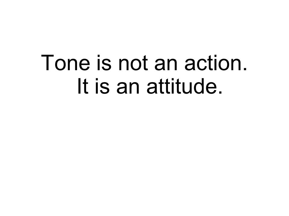 Tone is not an action. It is an attitude.