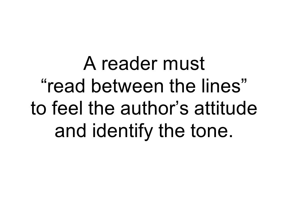 A reader must read between the lines to feel the author's attitude and identify the tone.