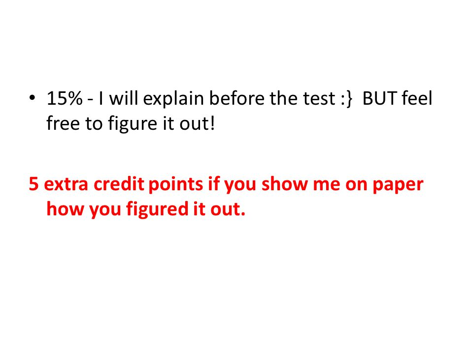 15% - I will explain before the test :} BUT feel free to figure it out.