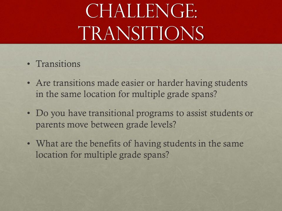 Challenge: Transitions Transitions Are transitions made easier or harder having students in the same location for multiple grade spans.