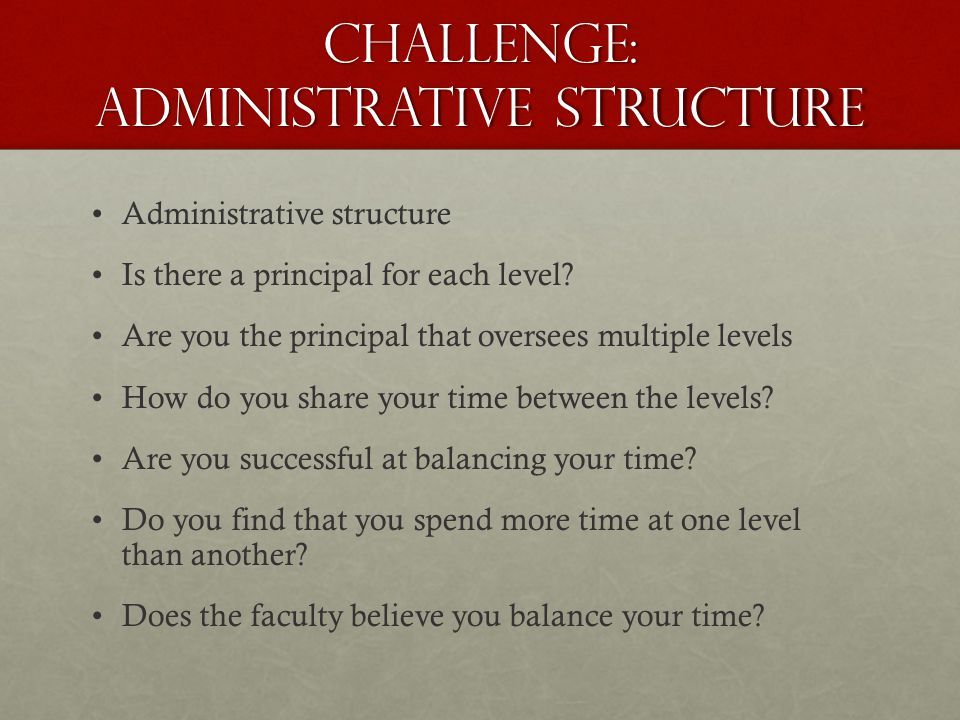 Challenge: Administrative Structure Administrative structure Is there a principal for each level.