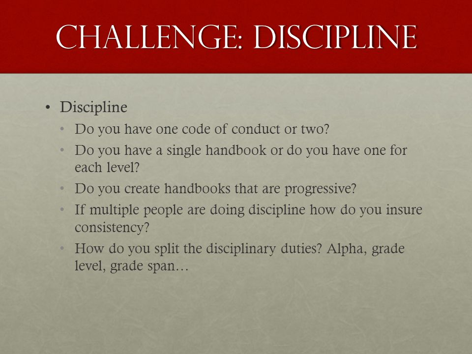 Challenge: Discipline Discipline Do you have one code of conduct or two.