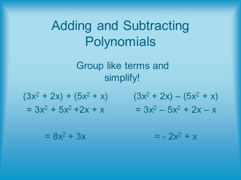 Adding and Subtracting Polynomials (3x 2 + 2x) + (5x 2 + x) = 3x 2 + 5x 2 +2x + x = 8x 2 + 3x (3x 2 + 2x) – (5x 2 + x) = 3x 2 – 5x 2 + 2x – x = - 2x 2 + x Group like terms and simplify!