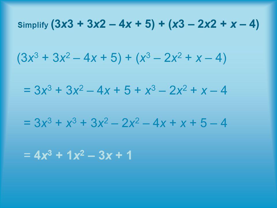 Simplify (3x3 + 3x2 – 4x + 5) + (x3 – 2x2 + x – 4) (3x 3 + 3x 2 – 4x + 5) + (x 3 – 2x 2 + x – 4) = 3x 3 + 3x 2 – 4x + 5 + x 3 – 2x 2 + x – 4 = 3x 3 + x 3 + 3x 2 – 2x 2 – 4x + x + 5 – 4 = 4x 3 + 1x 2 – 3x + 1