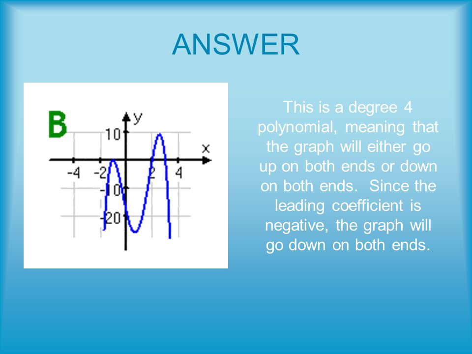 ANSWER This is a degree 4 polynomial, meaning that the graph will either go up on both ends or down on both ends.