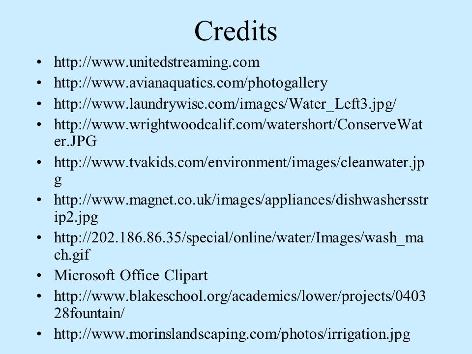 Credits http://www.unitedstreaming.com http://www.avianaquatics.com/photogallery http://www.laundrywise.com/images/Water_Left3.jpg/ http://www.wrightwoodcalif.com/watershort/ConserveWat er.JPG http://www.tvakids.com/environment/images/cleanwater.jp g http://www.magnet.co.uk/images/appliances/dishwashersstr ip2.jpg http://202.186.86.35/special/online/water/Images/wash_ma ch.gif Microsoft Office Clipart http://www.blakeschool.org/academics/lower/projects/0403 28fountain/ http://www.morinslandscaping.com/photos/irrigation.jpg