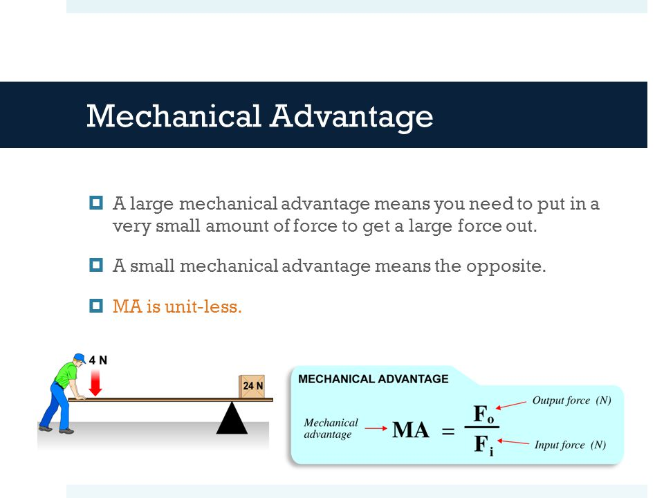 Mechanical Advantage  A large mechanical advantage means you need to put in a very small amount of force to get a large force out.  A small mechanic