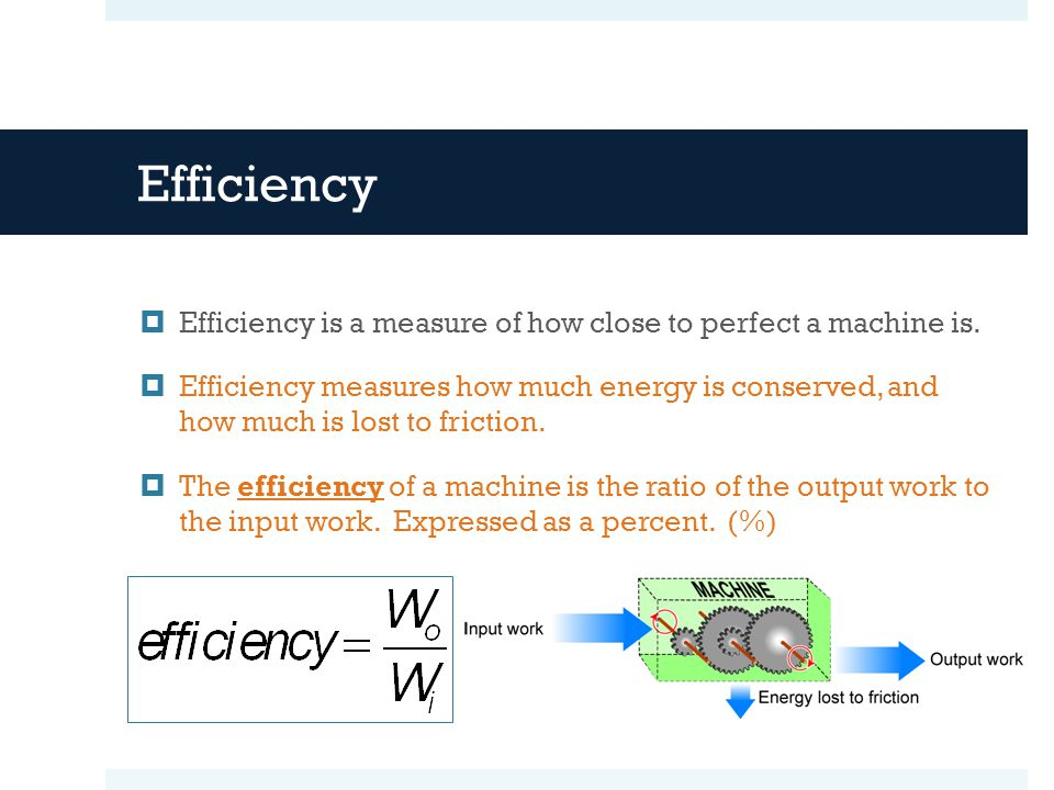 Efficiency  Efficiency is a measure of how close to perfect a machine is.  Efficiency measures how much energy is conserved, and how much is lost to
