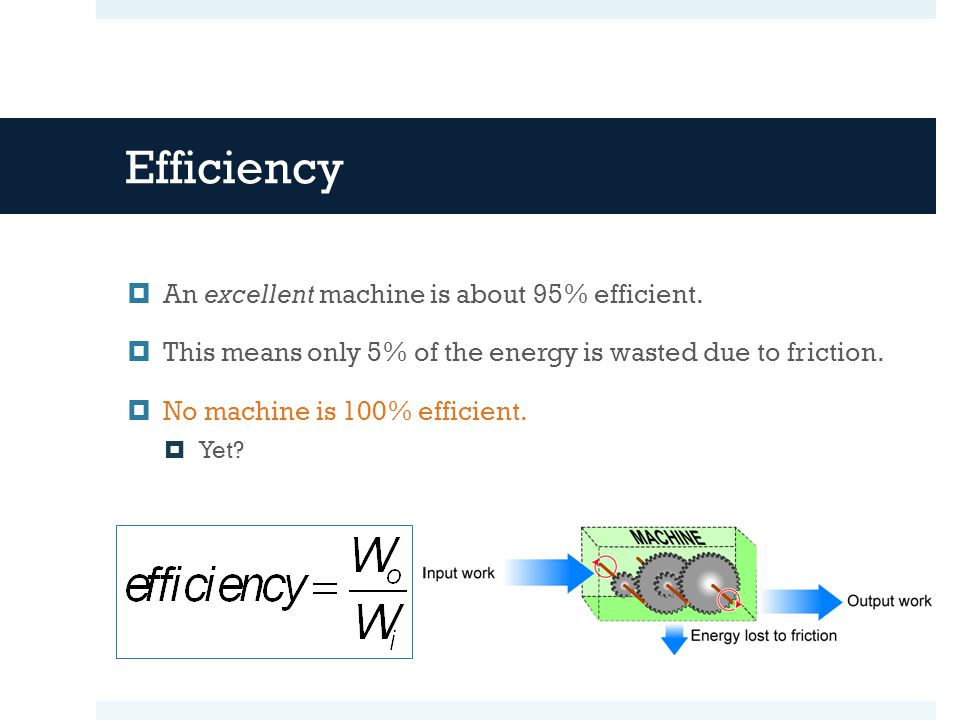 Efficiency  An excellent machine is about 95% efficient.  This means only 5% of the energy is wasted due to friction.  No machine is 100% efficient
