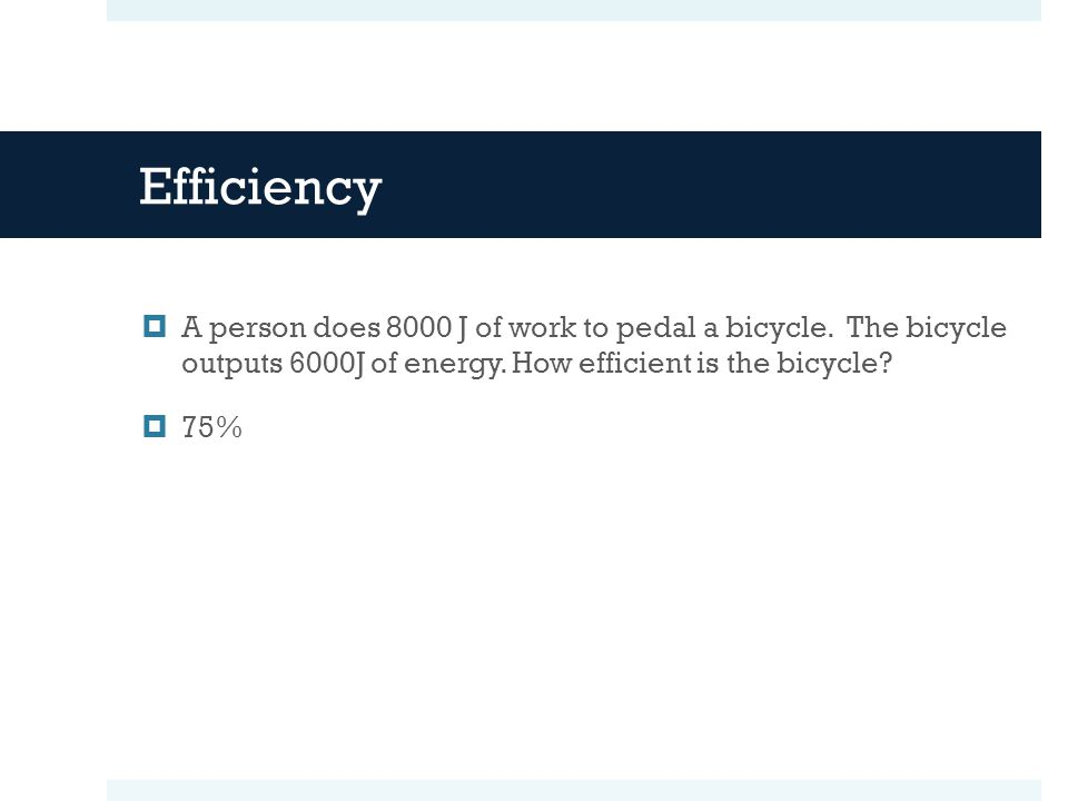 Efficiency  A person does 8000 J of work to pedal a bicycle. The bicycle outputs 6000J of energy. How efficient is the bicycle?  75%