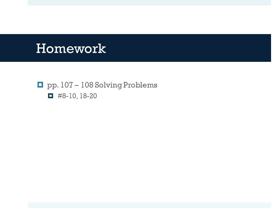 Homework  pp. 107 – 108 Solving Problems  #8-10, 18-20