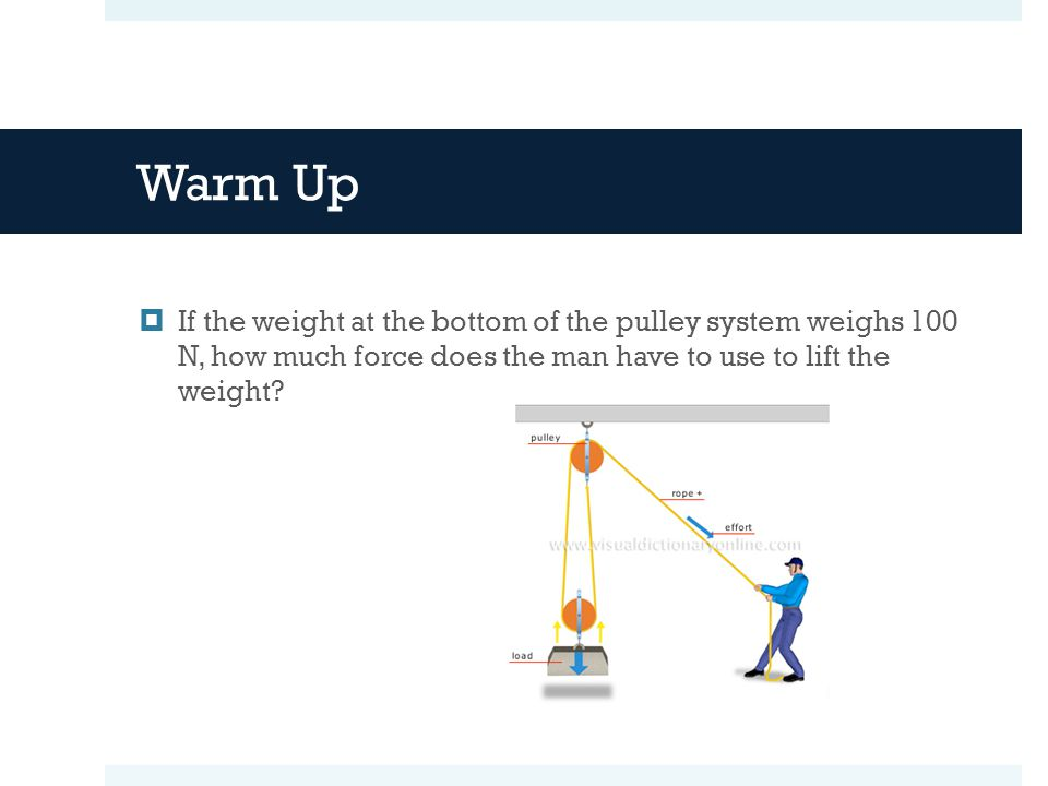 Warm Up  If the weight at the bottom of the pulley system weighs 100 N, how much force does the man have to use to lift the weight?