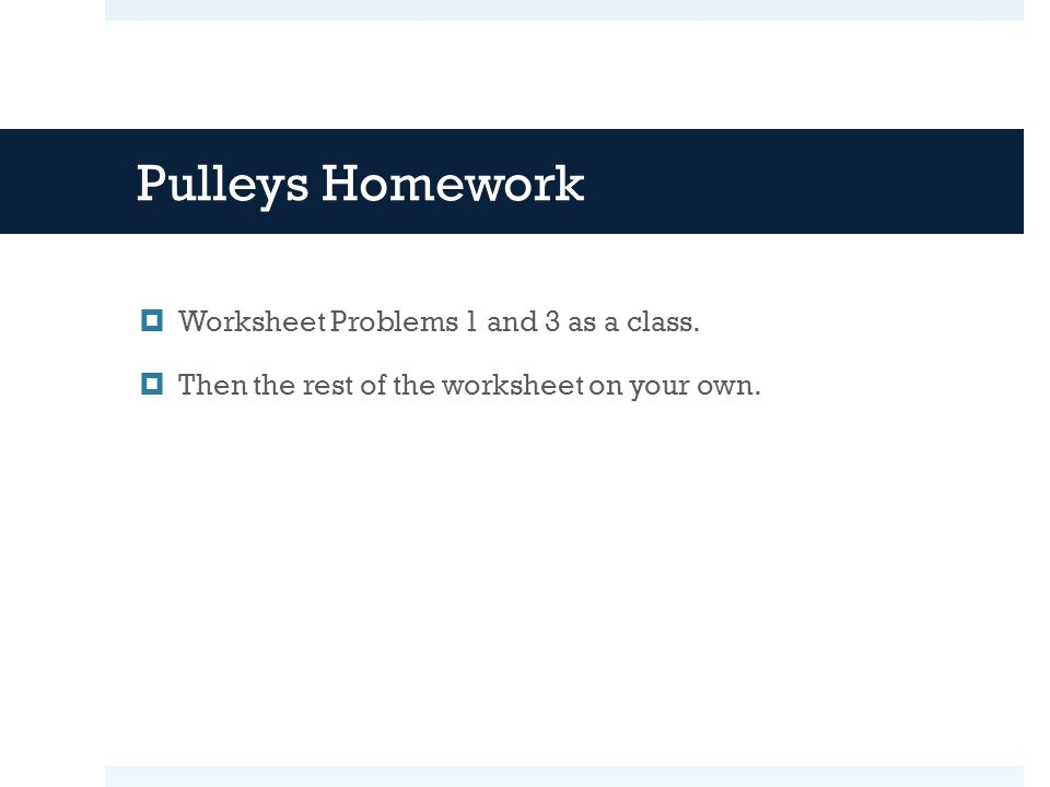 Pulleys Homework  Worksheet Problems 1 and 3 as a class.  Then the rest of the worksheet on your own.