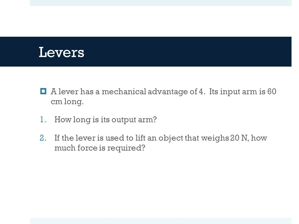 Levers  A lever has a mechanical advantage of 4. Its input arm is 60 cm long. 1.How long is its output arm? 2.If the lever is used to lift an object