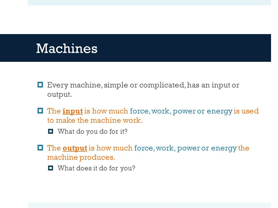Machines  Every machine, simple or complicated, has an input or output.  The input is how much force, work, power or energy is used to make the mach
