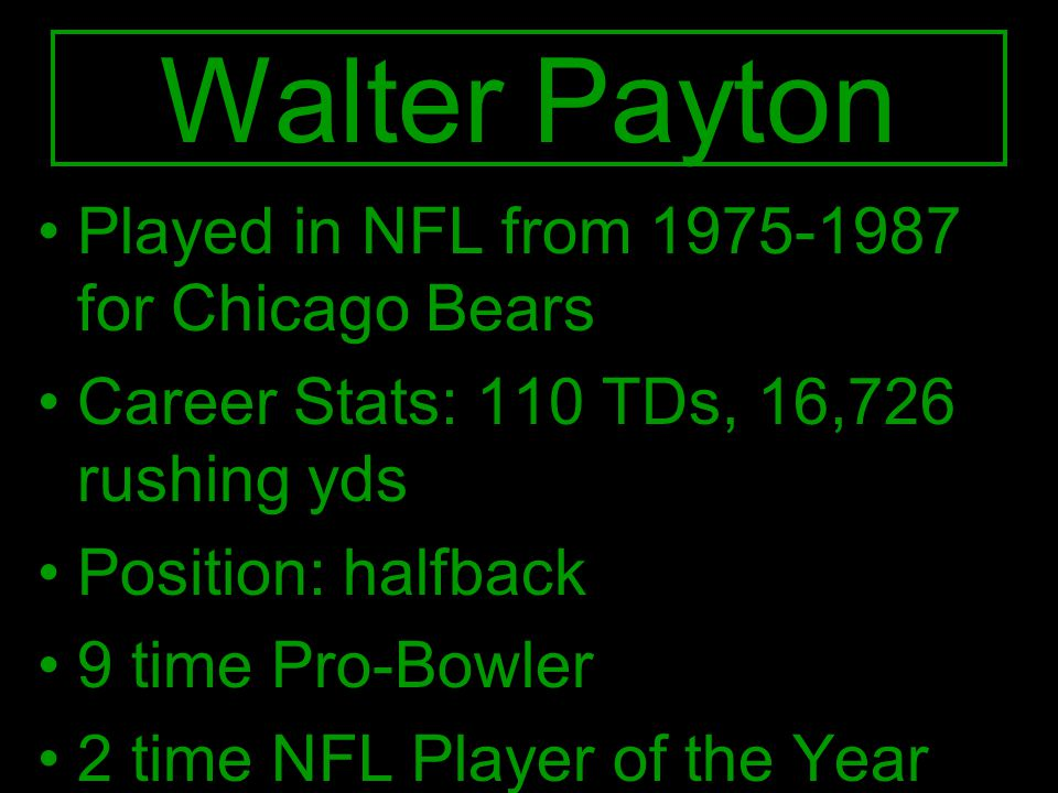 Played in NFL from 1975-1987 for Chicago Bears Career Stats: 110 TDs, 16,726 rushing yds Position: halfback 9 time Pro-Bowler 2 time NFL Player of the