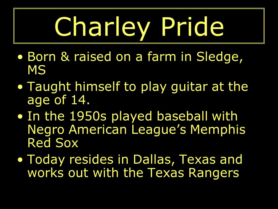 Charley Pride Born & raised on a farm in Sledge, MS Taught himself to play guitar at the age of 14. In the 1950s played baseball with Negro American L