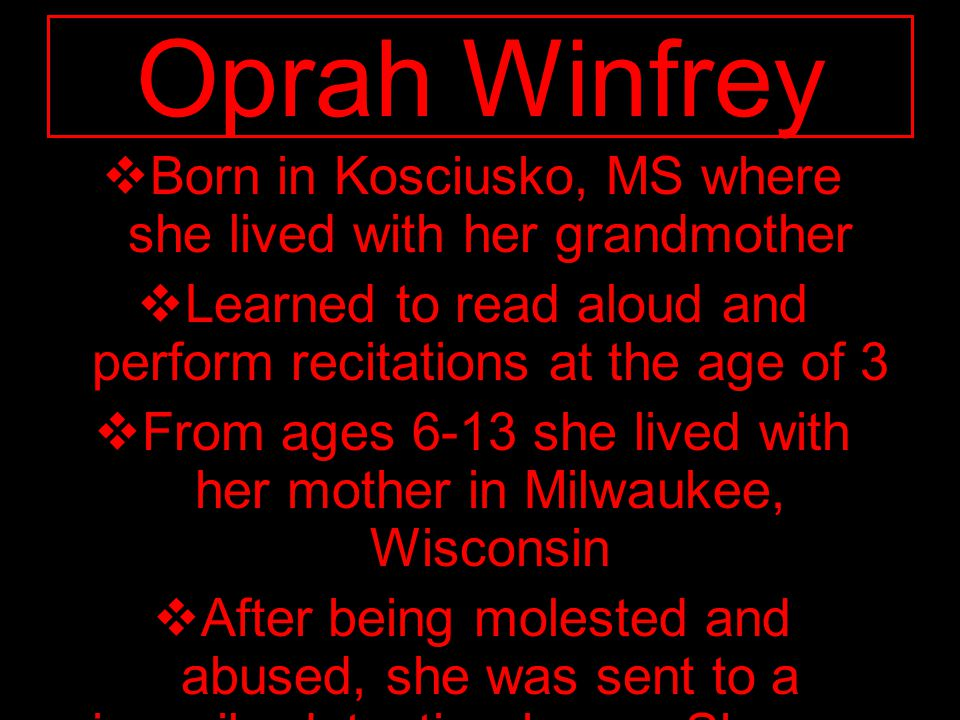  Born in Kosciusko, MS where she lived with her grandmother  Learned to read aloud and perform recitations at the age of 3  From ages 6-13 she live