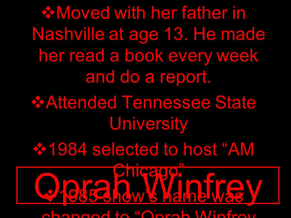 Oprah Winfrey  Moved with her father in Nashville at age 13. He made her read a book every week and do a report.  Attended Tennessee State Universit