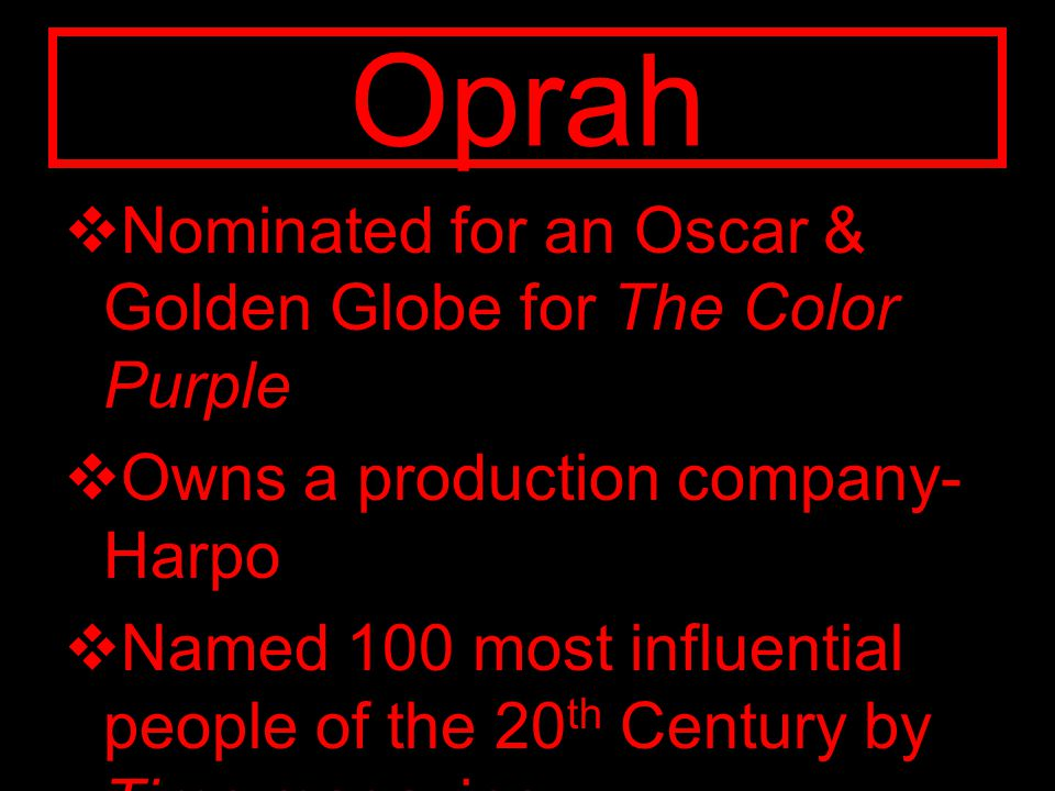 Oprah  Nominated for an Oscar & Golden Globe for The Color Purple  Owns a production company- Harpo  Named 100 most influential people of the 20 th