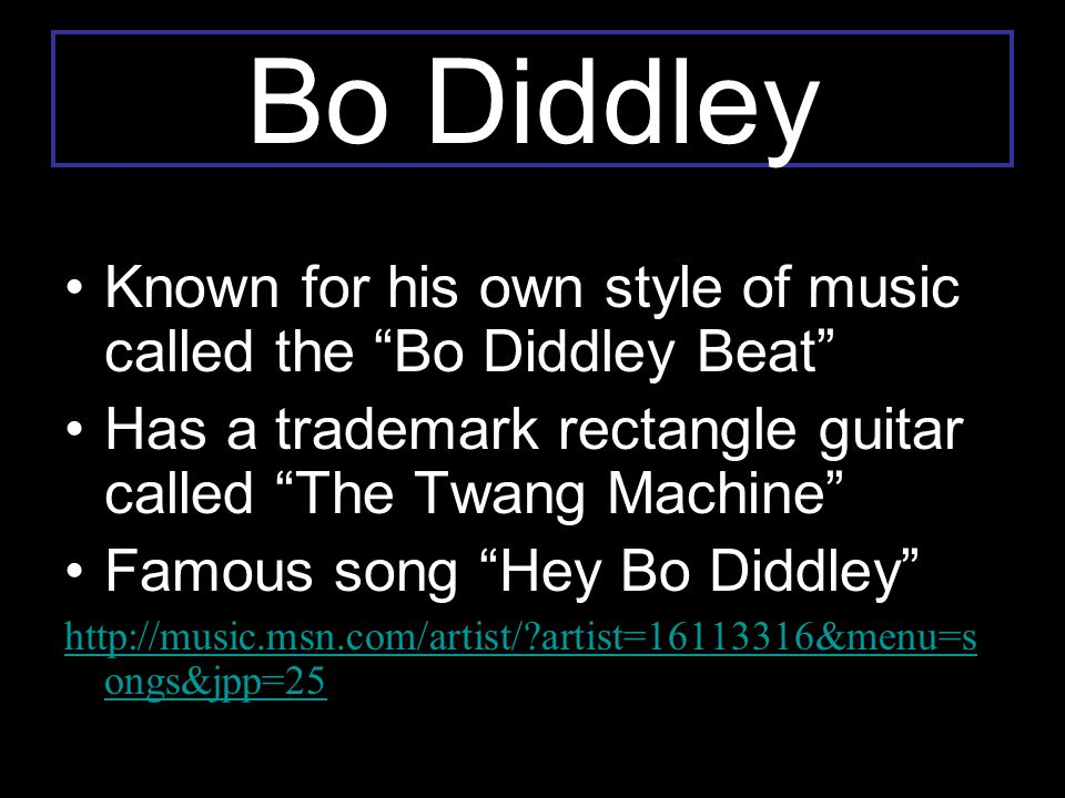 """Bo Diddley Known for his own style of music called the """"Bo Diddley Beat"""" Has a trademark rectangle guitar called """"The Twang Machine"""" Famous song """"Hey"""