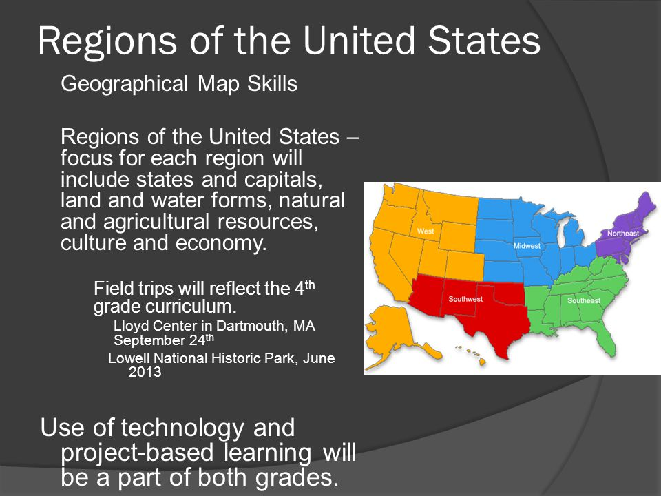 Regions of the United States  Geographical Map Skills  Regions of the United States – focus for each region will include states and capitals, land and water forms, natural and agricultural resources, culture and economy.
