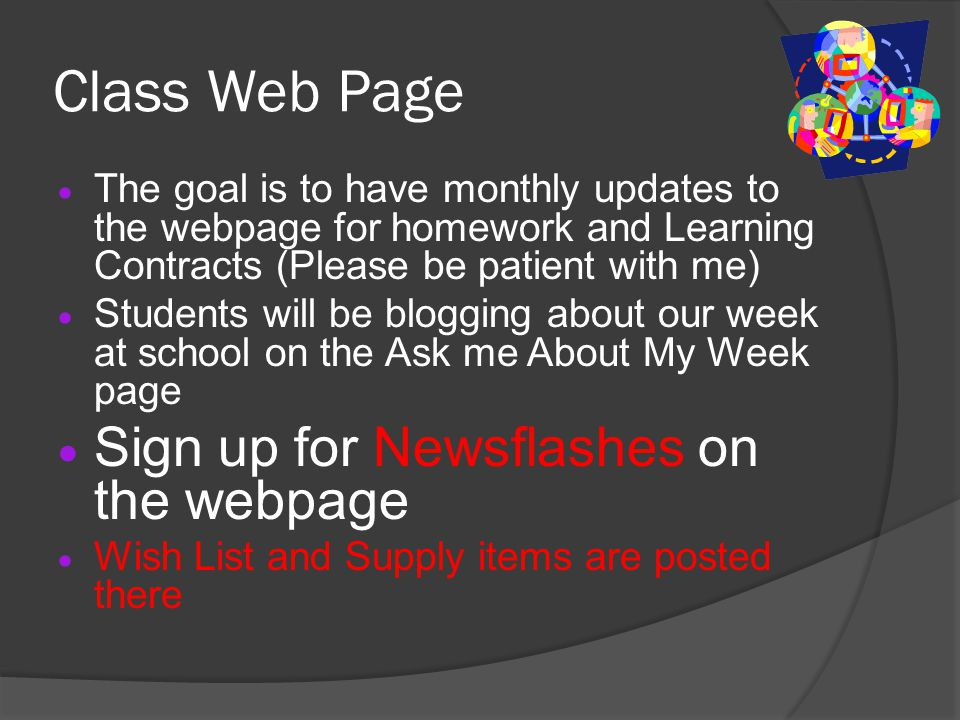 Class Web Page  The goal is to have monthly updates to the webpage for homework and Learning Contracts (Please be patient with me)  Students will be blogging about our week at school on the Ask me About My Week page  Sign up for Newsflashes on the webpage  Wish List and Supply items are posted there