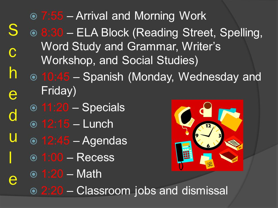 ScheduleSchedule  7:55 – Arrival and Morning Work  8:30 – ELA Block (Reading Street, Spelling, Word Study and Grammar, Writer's Workshop, and Social Studies)  10:45 – Spanish (Monday, Wednesday and Friday)  11:20 – Specials  12:15 – Lunch  12:45 – Agendas  1:00 – Recess  1:20 – Math  2:20 – Classroom jobs and dismissal