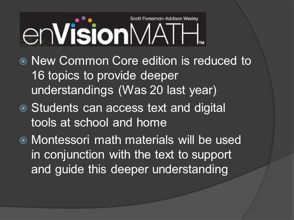  New Common Core edition is reduced to 16 topics to provide deeper understandings (Was 20 last year)  Students can access text and digital tools at school and home  Montessori math materials will be used in conjunction with the text to support and guide this deeper understanding