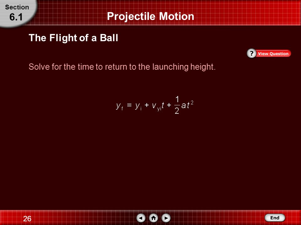 25 The Flight of a Ball Substitute y i = 0.0 m, v yi = 4.1 m/s, v y = 0.0 m/s at y max, g = 9.80 m/s 2 Projectile Motion Section 6.1