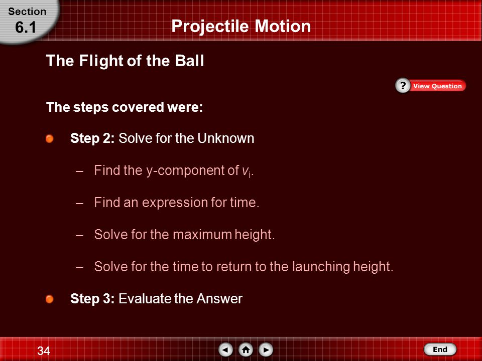 33 The Flight of a Ball The steps covered were: Projectile Motion Step 1: Analyze and Sketch the Problem –Establish a coordinate system with the initial position of the ball at the origin.