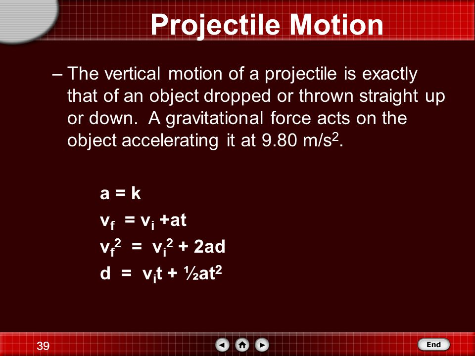 38 Projectile Motion Projectile motion in two dimensions can be analyzed by breaking the problem into two connected one-dimensional problems.