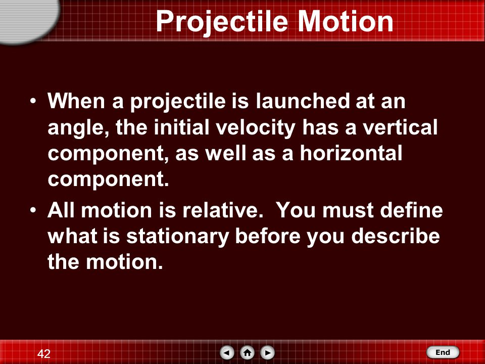 41 Projectile Motion Vertical motion and horizontal motion are connected through the variable of time.
