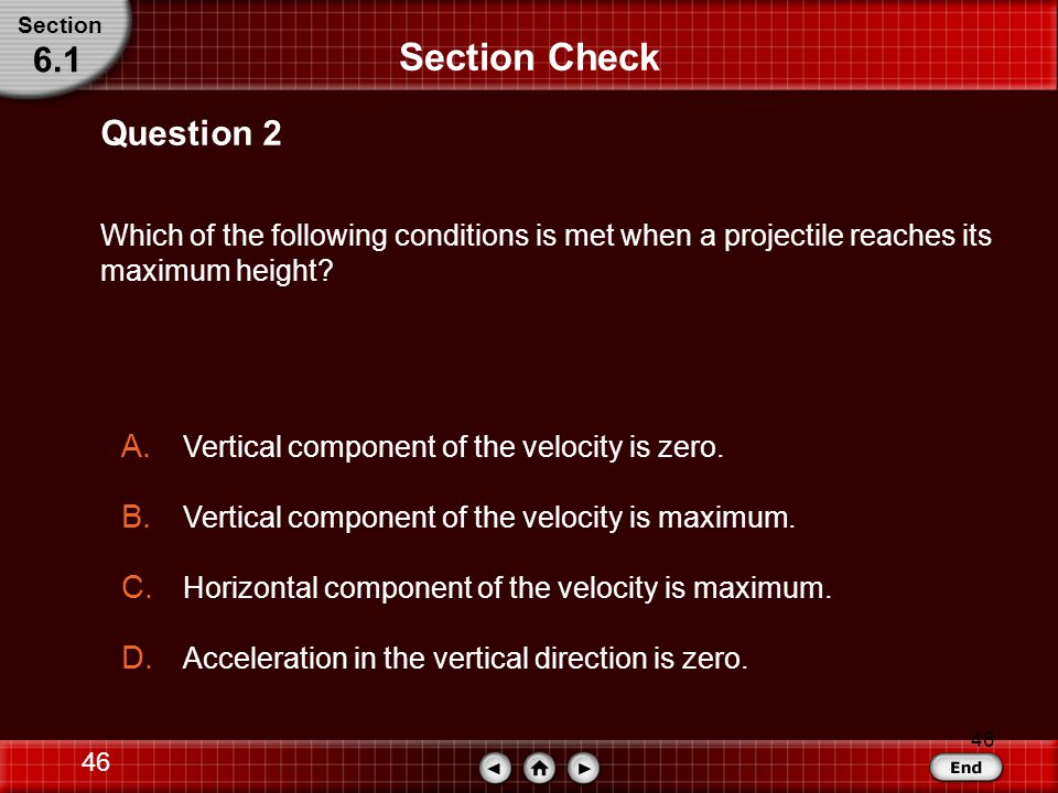 45 Section Check Answer: C Answer 1 Section 6.1 Reason: The vertical and horizontal motions of a projectile are independent.