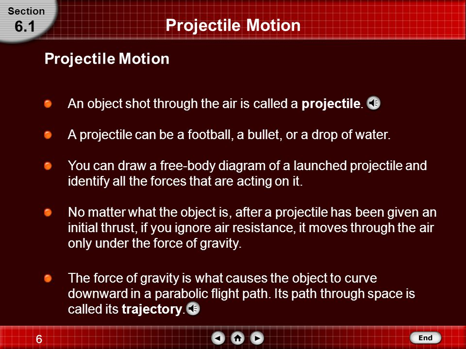 5 Projectile Motion If you observed the movement of a golf ball being hit from a tee, a frog hopping, or a free throw being shot with a basketball, you would notice that all of these objects move through the air along similar paths, as do baseballs, arrows, and bullets.