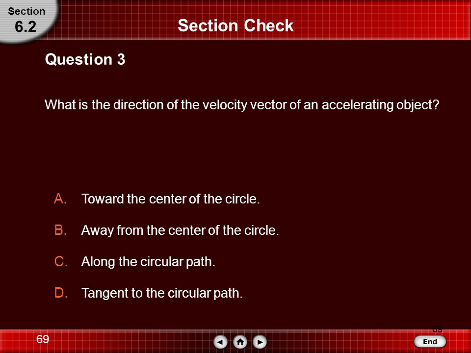 68 Section Check Answer: C Answer 2 Section 6.2 Reason: From the equation for centripetal acceleration, That is, centripetal acceleration always points to the center of the circle.