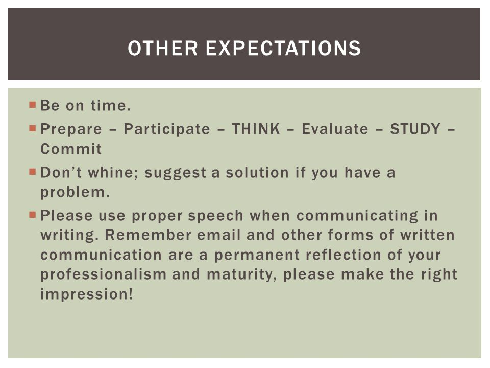  Be on time.  Prepare – Participate – THINK – Evaluate – STUDY – Commit  Don't whine; suggest a solution if you have a problem.  Please use proper