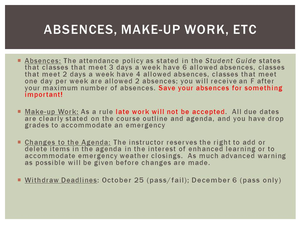  Absences: The attendance policy as stated in the Student Guide states that classes that meet 3 days a week have 6 allowed absences, classes that mee