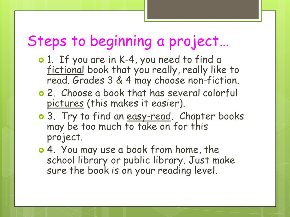Steps to beginning a project…  1. If you are in K-4, you need to find a fictional book that you really, really like to read. Grades 3 & 4 may choose