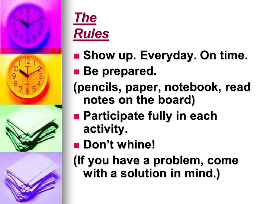 The Rules Show up. Everyday. On time. Show up. Everyday.