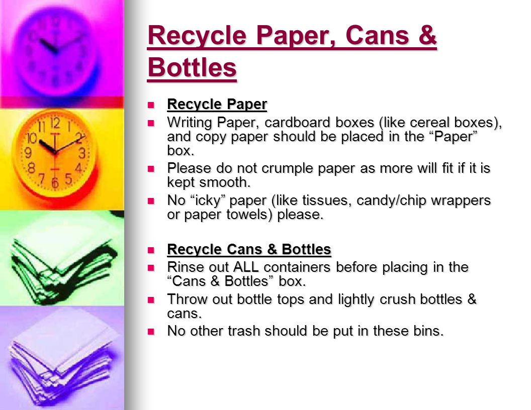 Recycle Paper, Cans & Bottles Recycle Paper Recycle Paper Writing Paper, cardboard boxes (like cereal boxes), and copy paper should be placed in the Paper box.