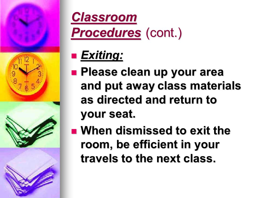 Classroom Procedures (cont.) Exiting: Exiting: Please clean up your area and put away class materials as directed and return to your seat.