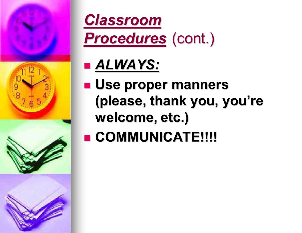 Classroom Procedures (cont.) ALWAYS: ALWAYS: Use proper manners (please, thank you, you're welcome, etc.) Use proper manners (please, thank you, you're welcome, etc.) COMMUNICATE!!!.