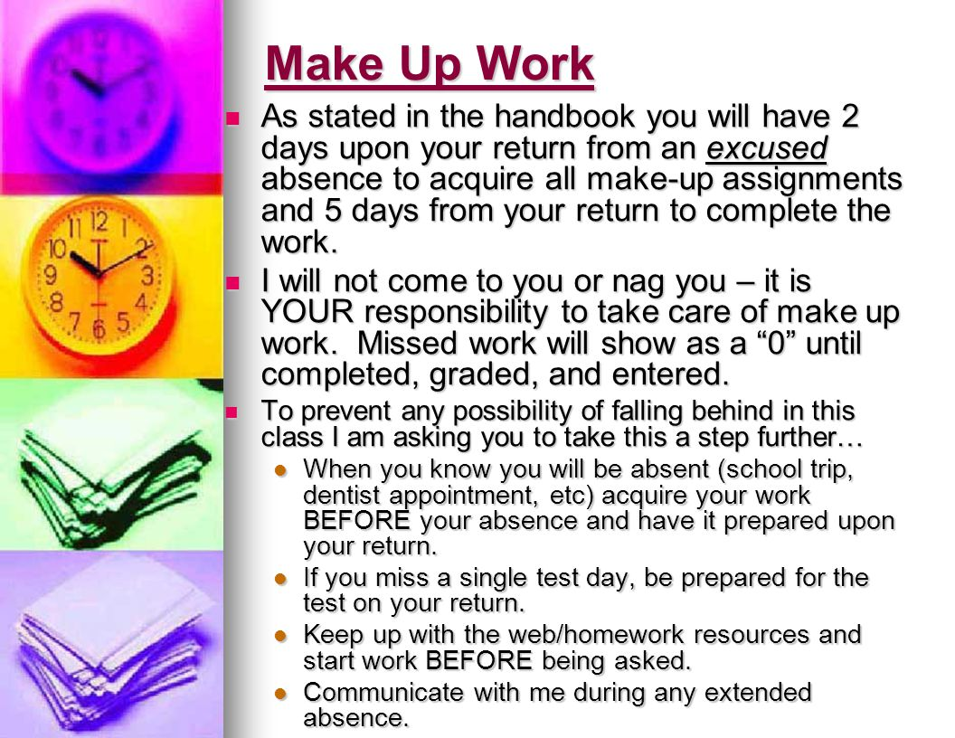 Make Up Work As stated in the handbook you will have 2 days upon your return from an excused absence to acquire all make-up assignments and 5 days from your return to complete the work.