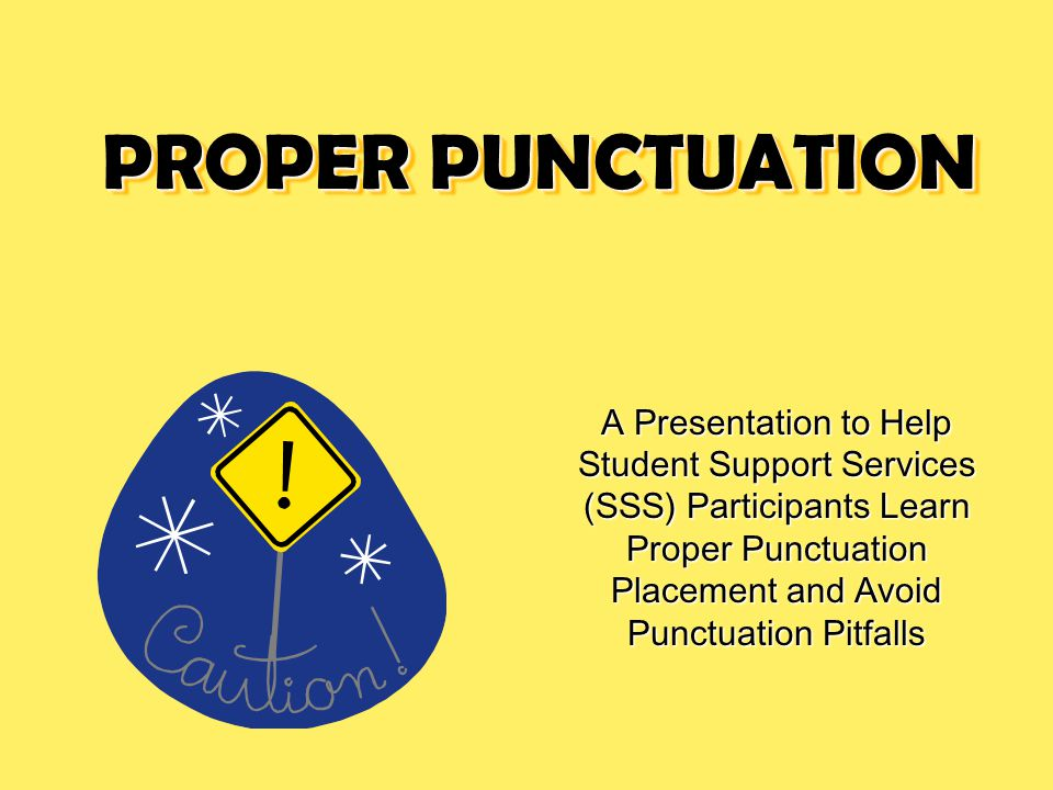 PROPER PUNCTUATION A Presentation to Help Student Support Services (SSS) Participants Learn Proper Punctuation Placement and Avoid Punctuation Pitfalls