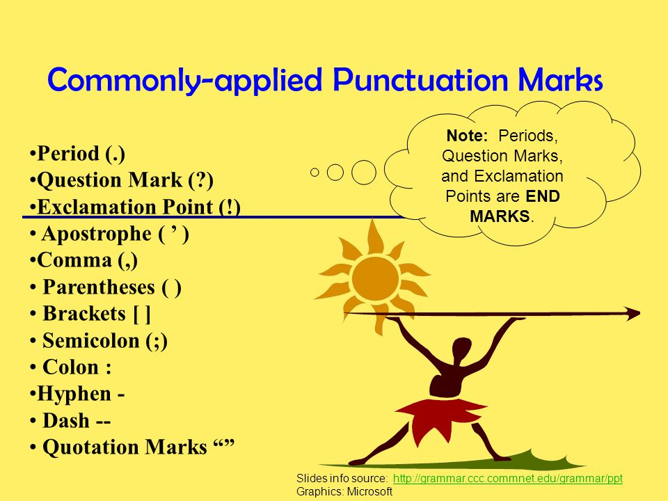 Commonly-applied Punctuation Marks Period (.) Question Mark (?) Exclamation Point (!) Apostrophe ( ' ) Comma (,) Parentheses ( ) Brackets [ ] Semicolon (;) Colon : Hyphen - Dash -- Quotation Marks Note: Periods, Question Marks, and Exclamation Points are END MARKS.