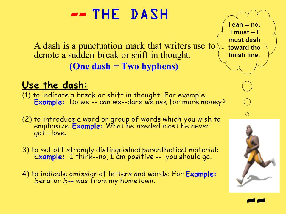 THE DASH A dash is a punctuation mark that writers use to denote a sudden break or shift in thought. (One dash = Two hyphens) Use the dash: (1) to ind
