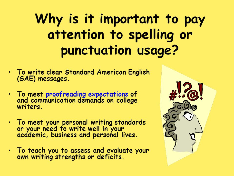 Why is it important to pay attention to spelling or punctuation usage? To write clear Standard American English (SAE) messages. To meet proofreading e