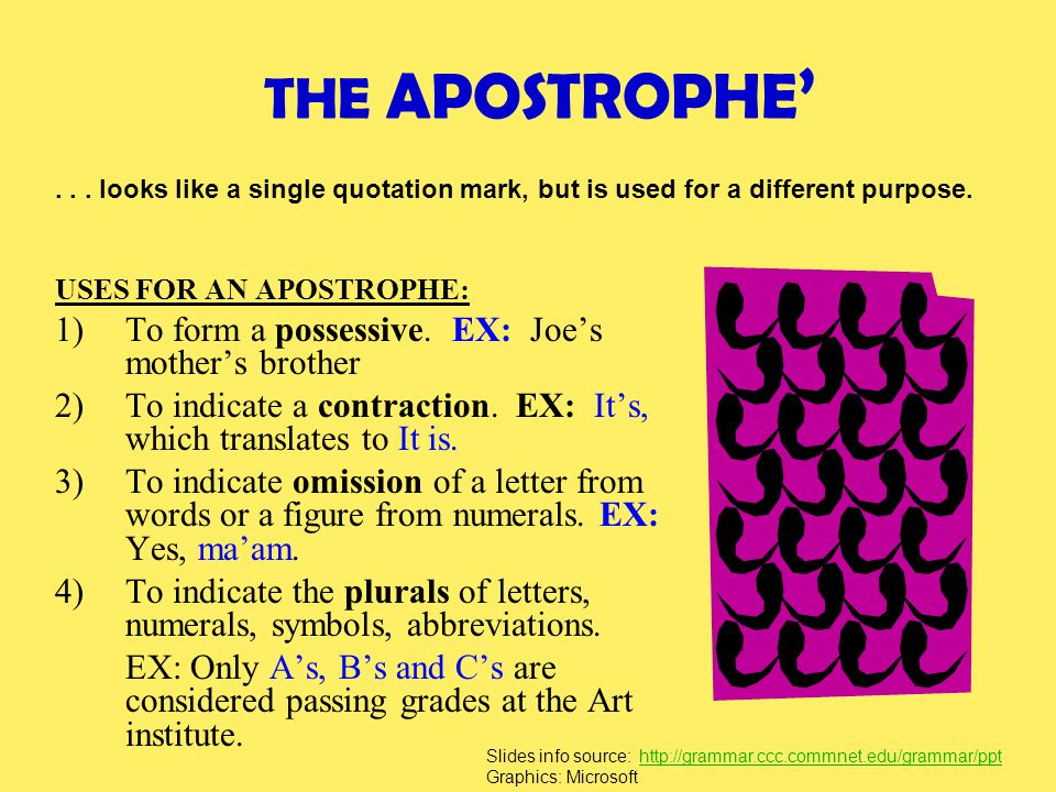 THE APOSTROPHE ' USES FOR AN APOSTROPHE: 1)To form a possessive. EX: Joe's mother's brother 2)To indicate a contraction. EX: It's, which translates to